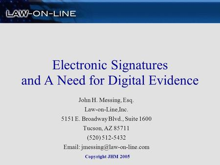 Electronic Signatures and A Need for Digital Evidence John H. Messing, Esq. Law-on-Line,Inc. 5151 E. Broadway Blvd., Suite 1600 Tucson, AZ 85711 (520)