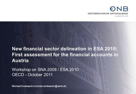 New financial sector delineation in ESA 2010: First assessment for the financial accounts in Austria Workshop on SNA 2008 / ESA 2010 OECD - October 2011.
