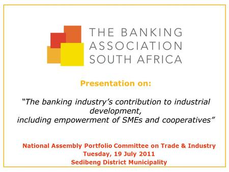 "Presentation on: ""The banking industry's contribution to industrial development, including empowerment of SMEs and cooperatives"" National Assembly Portfolio."
