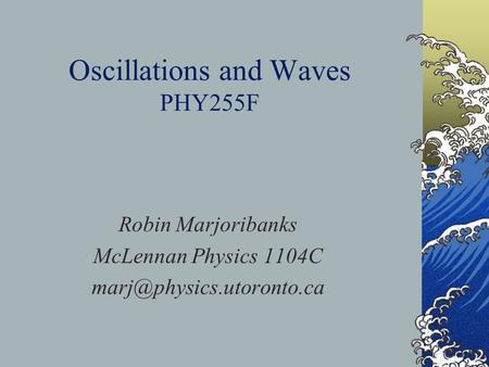 Oscillations and Waves PHY255F Robin Marjoribanks McLennan Physics 1104C
