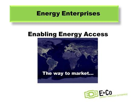The way to market... ENERGY ENTERPRISES Halim Gebelli Michael Conti James Wood 16 th November, 2011 Lilian Tse Jeremy McCool Yu Zhou Enabling Energy Access.
