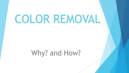 "COLOR REMOVAL Why? and How?. WHERE DOES ""COLOR""COME FROM?  For the purpose of this discussion, we will stick totally to organic color, since organics."