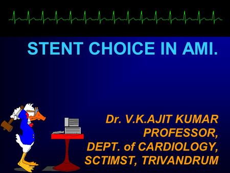 Dr. V.K.AJIT KUMAR PROFESSOR, DEPT. of CARDIOLOGY, SCTIMST, TRIVANDRUM STENT CHOICE IN AMI.