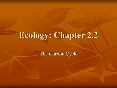 Ecology: Chapter 2.2 The Carbon Cycle.