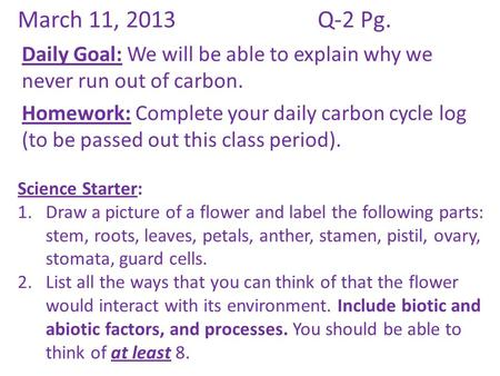 March 11, 2013Q-2 Pg. Daily Goal: We will be able to explain why we never run out of carbon. Homework: Complete your daily carbon cycle log (to be passed.