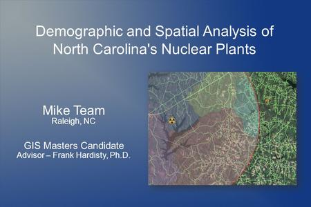 Demographic and Spatial Analysis of North Carolina's Nuclear Plants Mike Team Raleigh, NC GIS Masters Candidate Advisor – Frank Hardisty, Ph.D.