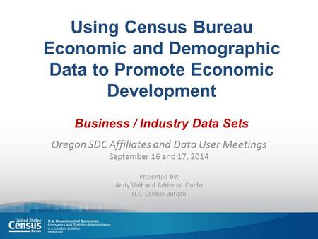 Using Census Bureau Economic and Demographic Data to Promote Economic Development Business / Industry Data Sets Oregon SDC Affiliates and Data User Meetings.