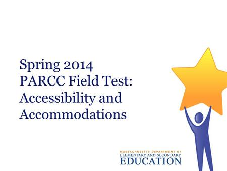 Spring 2014 PARCC Field Test: Accessibility and Accommodations.