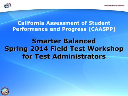 California Assessment of Student Performance and Progress (CAASPP) Smarter Balanced Spring 2014 Field Test Workshop for Test Administrators.