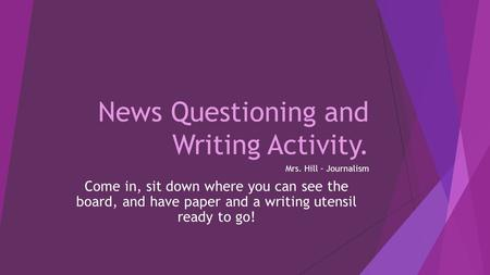 News Questioning and Writing Activity. Mrs. Hill – Journalism Come in, sit down where you can see the board, and have paper and a writing utensil ready.