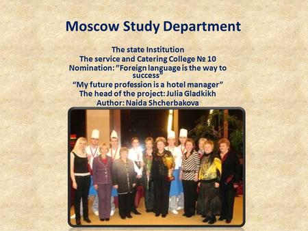 "Moscow Study Department The state Institution The service and Catering College № 10 Nomination: ""Foreign language is the way to success"" ""My future profession."