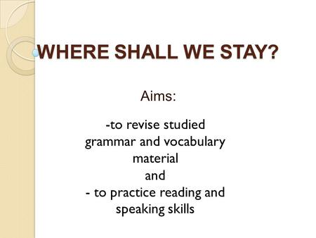 WHERE SHALL WE STAY? Aims: -to revise studied grammar and vocabulary material and - to practice reading and speaking skills.