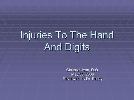 Injuries To The Hand And Digits Chrisnel Jean, D.O. May 30, 2006 Reviewed by Dr. Batizy.