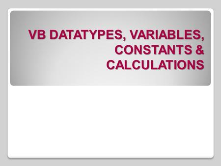 VB DATATYPES, VARIABLES, CONSTANTS & CALCULATIONS.