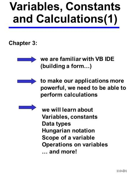 110-D1 Variables, Constants and Calculations(1) Chapter 3: we are familiar with VB IDE (building a form…) to make our applications more powerful, we need.