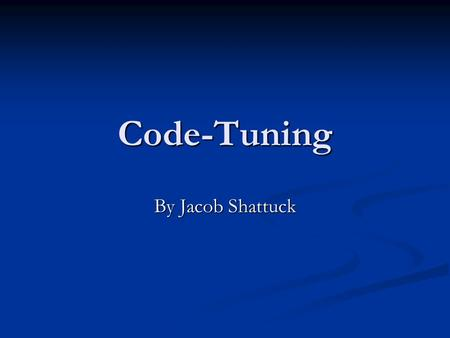 Code-Tuning By Jacob Shattuck. Code size/complexity vs computation resource utilization A classic example: Bubblesort A classic example: Bubblesort const.
