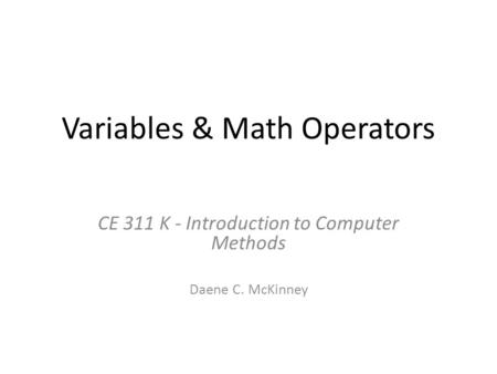 Variables & Math Operators CE 311 K - Introduction to Computer Methods Daene C. McKinney.