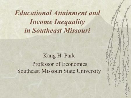 Educational Attainment and Income Inequality in Southeast Missouri Kang H. Park Professor of Economics Southeast Missouri State University.