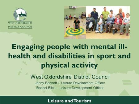 W w w. w e s t o x o n. g o v. u k Leisure and Tourism Engaging people with mental ill- health and disabilities in sport and physical activity West Oxfordshire.