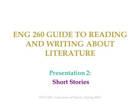 ENG 260 GUIDE TO READING AND WRITING ABOUT LITERATURE Presentation 2: Short Stories ENG 260—Literature of Sports, Spring 2002.