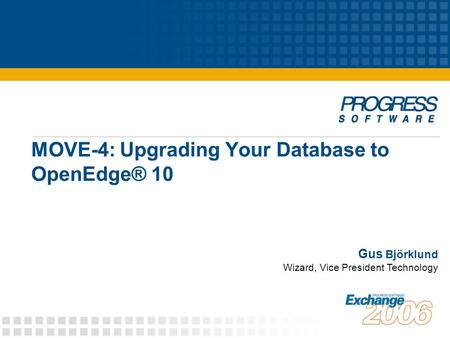 MOVE-4: Upgrading Your Database to OpenEdge® 10 Gus Björklund Wizard, Vice President Technology.