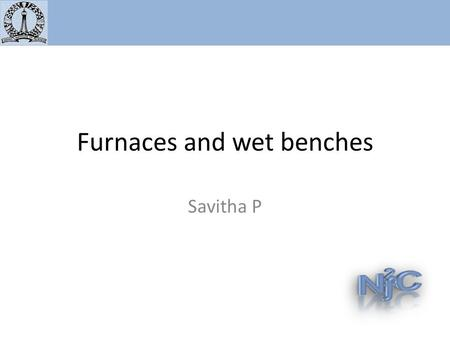 "Furnaces and wet benches Savitha P. Metal annealing furnace – No ""gold contaminated substrates"" Different tubes will be provided for people worried."