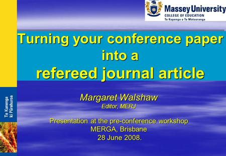 Turning your conference paper into a refereed journal article Margaret Walshaw Editor, MERJ Presentation at the pre-conference workshop MERGA, Brisbane.