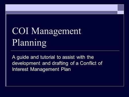 COI Management Planning A guide and tutorial to assist with the development and drafting of a Conflict of Interest Management Plan.