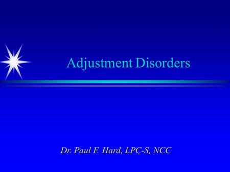 Adjustment Disorders Dr. Paul F. Hard, LPC-S, NCC.