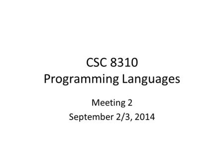 CSC 8310 Programming Languages Meeting 2 September 2/3, 2014.