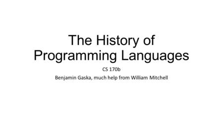 The History of Programming Languages CS 170b Benjamin Gaska, much help from William Mitchell.