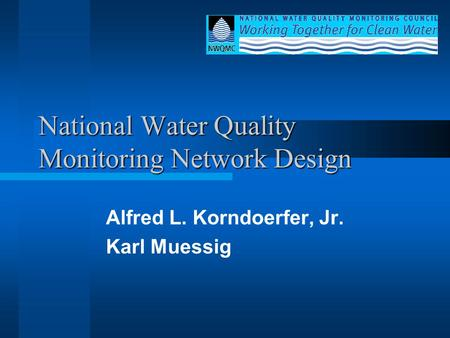 National Water Quality Monitoring Network Design Alfred L. Korndoerfer, Jr. Karl Muessig.