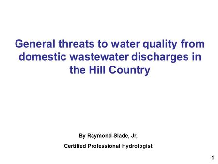 General threats to water quality from domestic wastewater discharges in the Hill Country By Raymond Slade, Jr, Certified Professional Hydrologist 1.