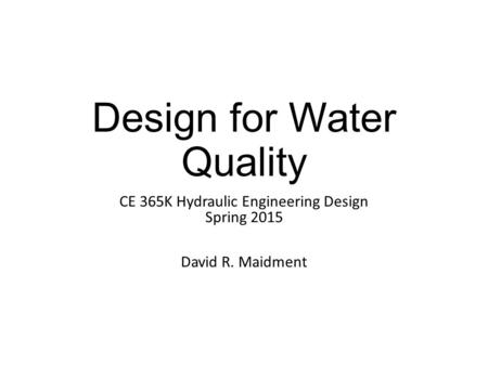Design for Water Quality CE 365K Hydraulic Engineering Design Spring 2015 David R. Maidment.