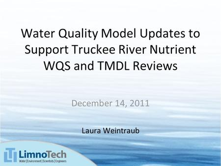 Water Quality Model Updates to Support Truckee River Nutrient WQS and TMDL Reviews December 14, 2011 Laura Weintraub.