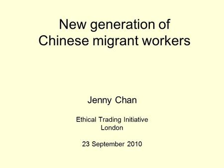 New generation of Chinese migrant workers Jenny Chan Ethical Trading Initiative London 23 September 2010.