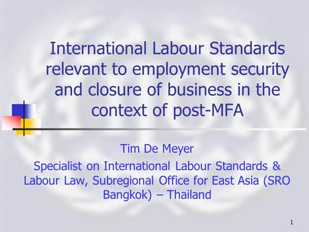 1 International Labour Standards relevant to employment security and closure of business <strong>in</strong> the context of post-MFA Tim De Meyer Specialist on International.