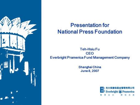 Presentation for National Press Foundation Teh-Hsiu Fu CEO Everbright Pramerica Fund Management Company Shanghai China June 8, 2007.