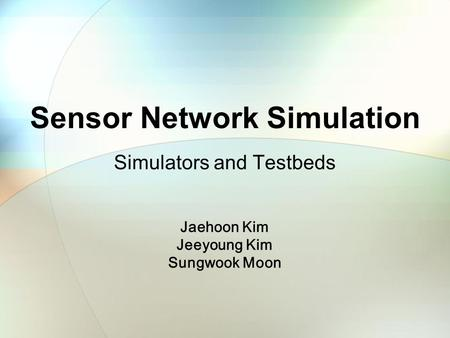 Sensor Network Simulation Simulators and Testbeds Jaehoon Kim Jeeyoung Kim Sungwook Moon.