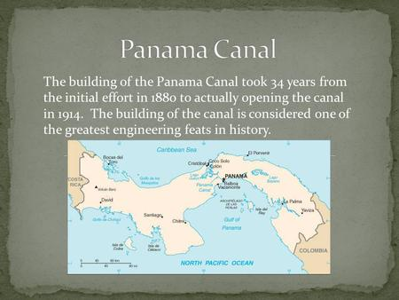 Panama Canal The building of the Panama Canal took 34 years from the initial effort in 1880 to actually opening the canal in 1914. The building of the.