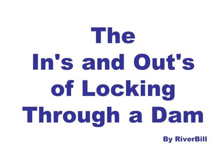 The In's and Out's of Locking Through a Dam By RiverBill.