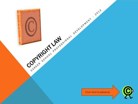 COPYRIGHT LAW CAREER SCHOOL PROFESSIONAL DEVELOPMENT - 2012 Click here to advance.