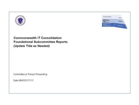 Commonwealth IT Consolidation Foundational Subcommittee Reports (Update Title as Needed) Committee or Person Presenting Date MM/DD/YYYY.