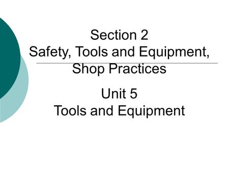 Section 2 Safety, Tools and Equipment, Shop Practices Unit 5 Tools and Equipment.