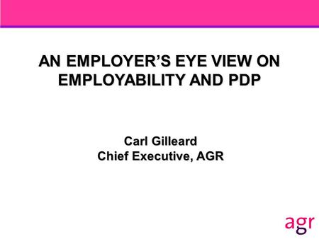 AN EMPLOYER'S EYE VIEW ON EMPLOYABILITY AND PDP Carl Gilleard Chief Executive, AGR.