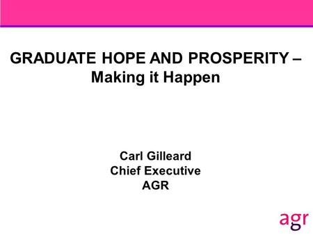 GRADUATE HOPE AND PROSPERITY – Making it Happen Carl Gilleard Chief Executive AGR.