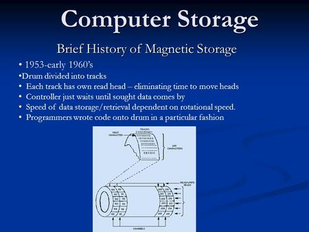 Computer Storage Brief History of Magnetic Storage 1953-early 1960's Drum divided into tracks Each track has own read head – eliminating time to move heads.