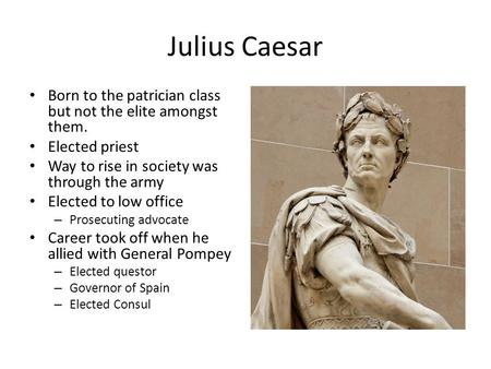 Julius Caesar Born to the patrician class but not the elite amongst them. Elected priest Way to rise in society was through the army Elected to low office.