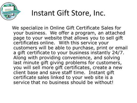 Instant Gift Store, Inc. We specialize in Online Gift Certificate Sales for your business. We offer a program, an attached page to your website that allows.