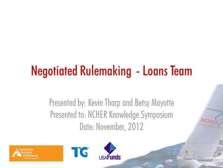 Negotiated Rulemaking - Loans Team Presented by: Kevin Tharp and Betsy Mayotte Presented to: NCHER Knowledge Symposium Date: November, 2012.